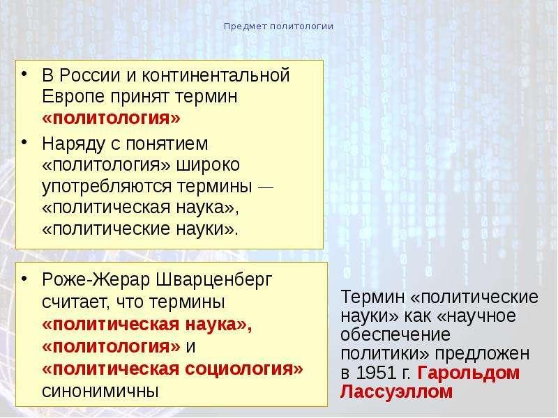 Предмет политологии В России и континентальной Европе принят термин «политология» Наряду с понятием