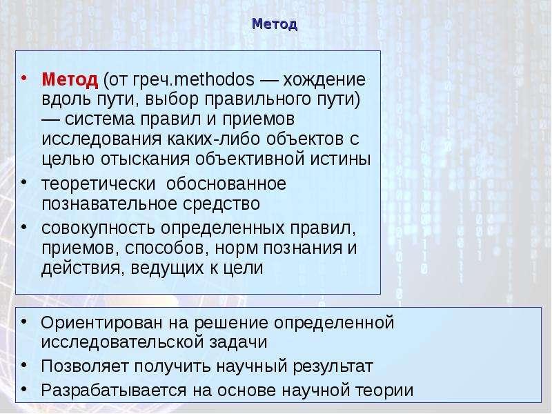 Метод Метод (от греч. methodos — хождение вдоль пути, выбор правильного пути) — система правил и при