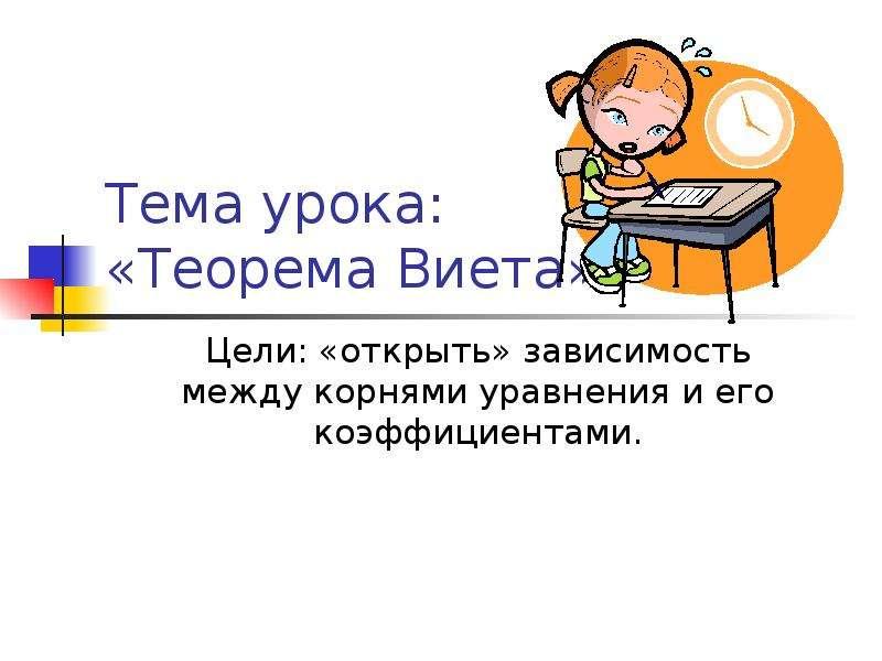Тема урока: «Теорема Виета» Цели: «открыть» зависимость между корнями уравнения и его коэффициентами