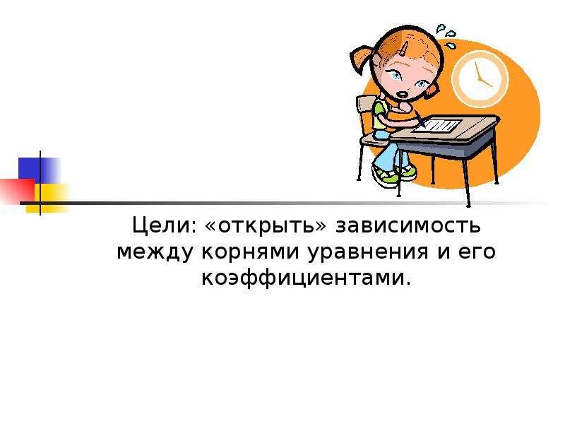 Цели: «открыть» зависимость между корнями уравнения и его коэффициентами.