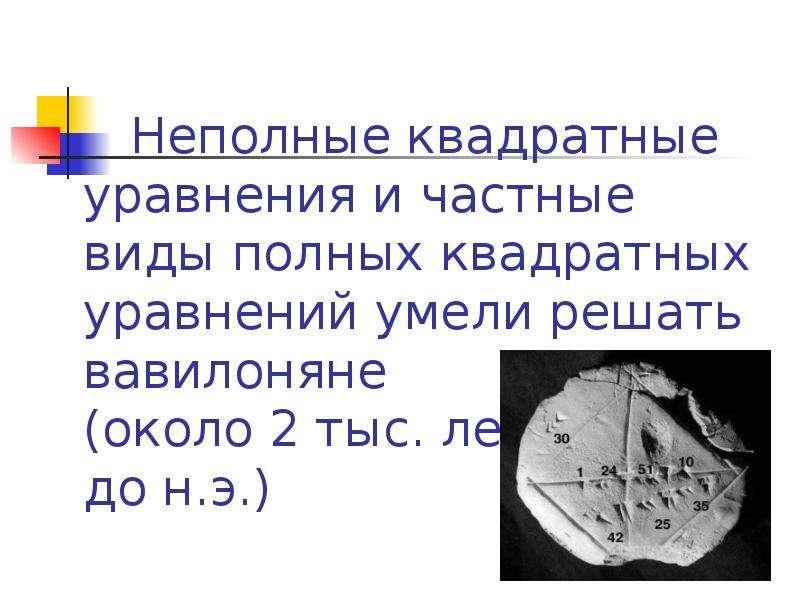 Неполные квадратные уравнения и частные виды полных квадратных уравнений умели решать вавилоняне (ок