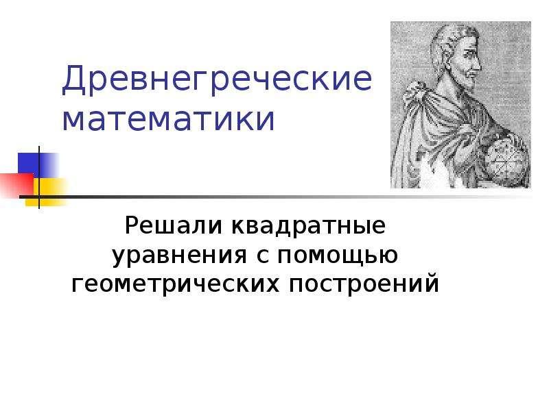 Древнегреческие математики Решали квадратные уравнения с помощью геометрических построений