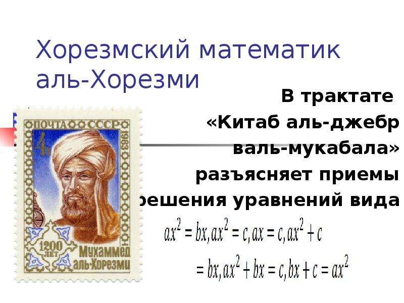 Хорезмский математик аль-Хорезми В трактате «Китаб аль-джебр валь-мукабала» разъясняет приемы решени