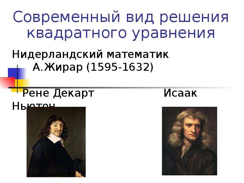 Нидерландский математик А. Жирар (1595-1632) Рене Декарт Исаак Ньютон Современный вид решения квадра