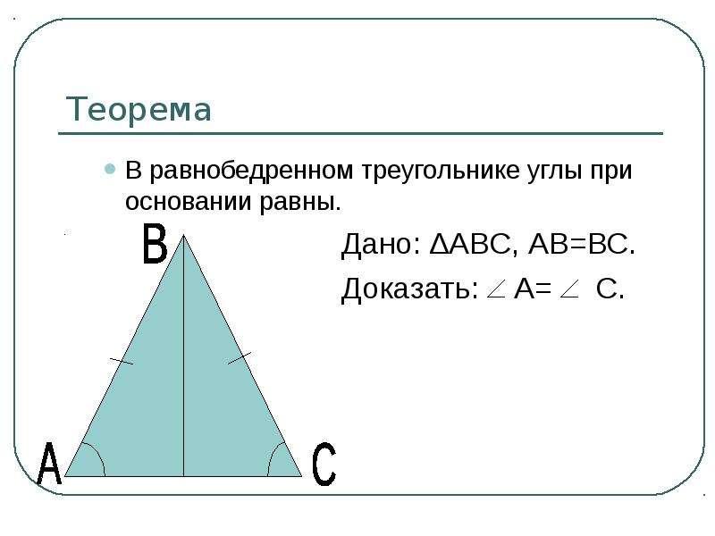 Теорема В равнобедренном треугольнике углы при основании равны. Дано: ∆АВС, АВ=ВС. Доказать: А= С.