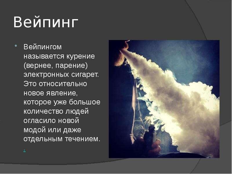 Вейпинг Вейпингом называется курение (вернее, парение) электронных сигарет. Это относительно новое я