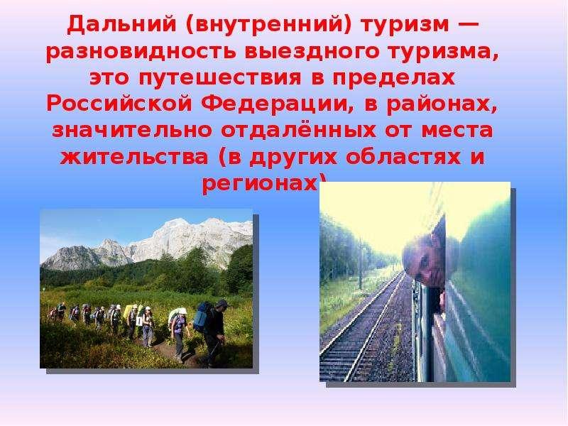 Дальний (внутренний) туризм — разновидность выездного туризма, это путешествия в пределах Российской