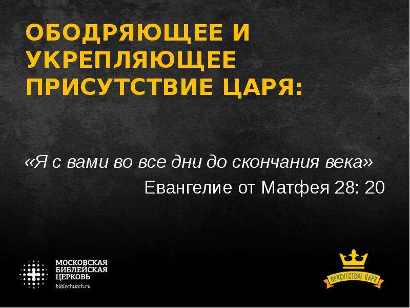 ОБОДРЯЮЩЕЕ И УКРЕПЛЯЮЩЕЕ ПРИСУТСТВИЕ ЦАРЯ: «Я с вами во все дни до скончания века» Евангелие от Матф