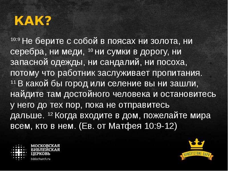 КАК? 10:9 Не берите с собой в поясах ни золота, ни серебра, ни меди, 10 ни сумки в дорогу, ни запасн