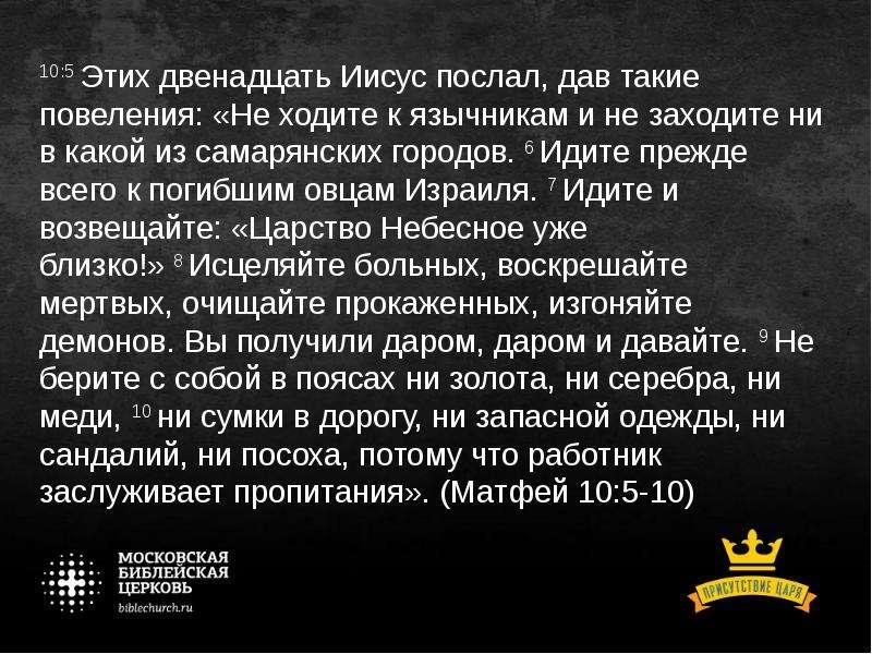 10:5 Этих двенадцать Иисус послал, дав такие повеления: «Не ходите к язычникам и не заходите ни в ка