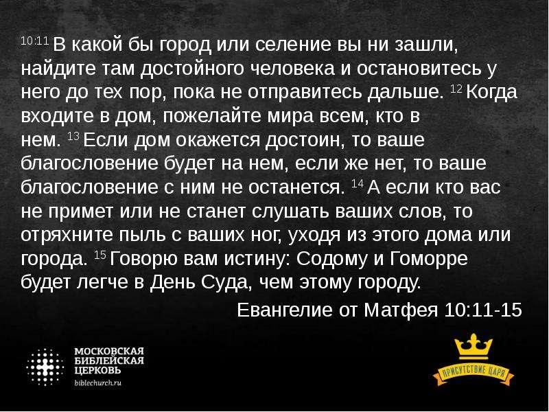 10:11 В какой бы город или селение вы ни зашли, найдите там достойного человека и остановитесь у нег