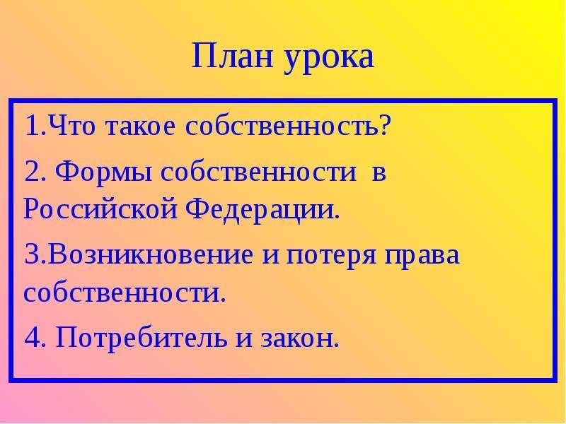 План урока 1. Что такое собственность? 2. Формы собственности в Российской Федерации. 3. Возникновен
