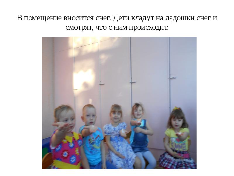 В помещение вносится снег. Дети кладут на ладошки снег и смотрят, что с ним происходит.