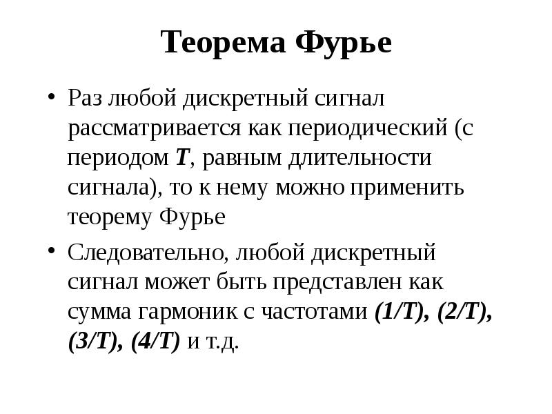 Теорема Фурье Раз любой дискретный сигнал рассматривается как периодический (с периодом Т, равным дл