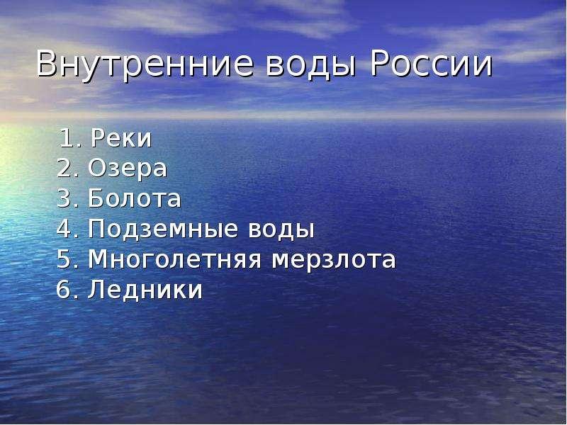 Внутренние воды России 1. Реки 2. Озера 3. Болота 4. Подземные воды 5. Многолетняя мерзлота 6. Ледни