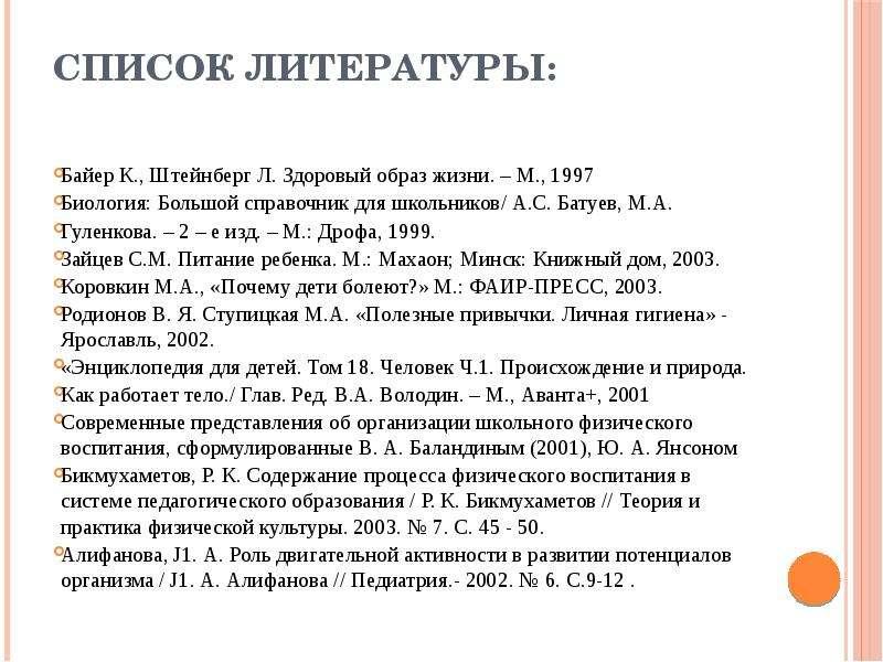 Список литературы: Байер К. , Штейнберг Л. Здоровый образ жизни. – М. , 1997 Биология: Большой справ