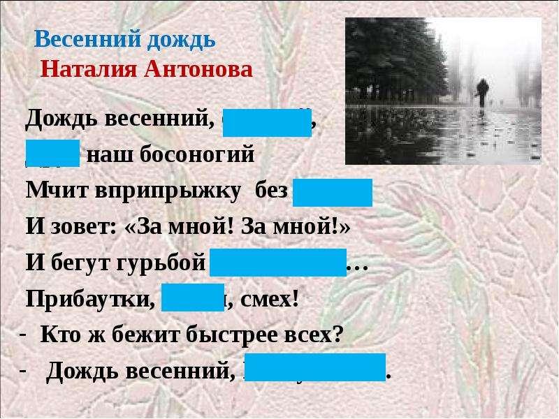 Весенний дождь Наталия Антонова Дождь весенний, озорной, Друг наш босоногий Мчит вприпрыжку без доро