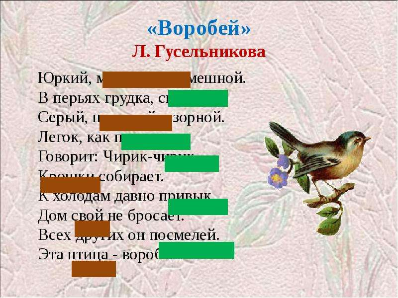 «Воробей» Л. Гусельникова Юркий, маленький, смешной. В перьях грудка, спинка. . . Серый, шустрый, оз