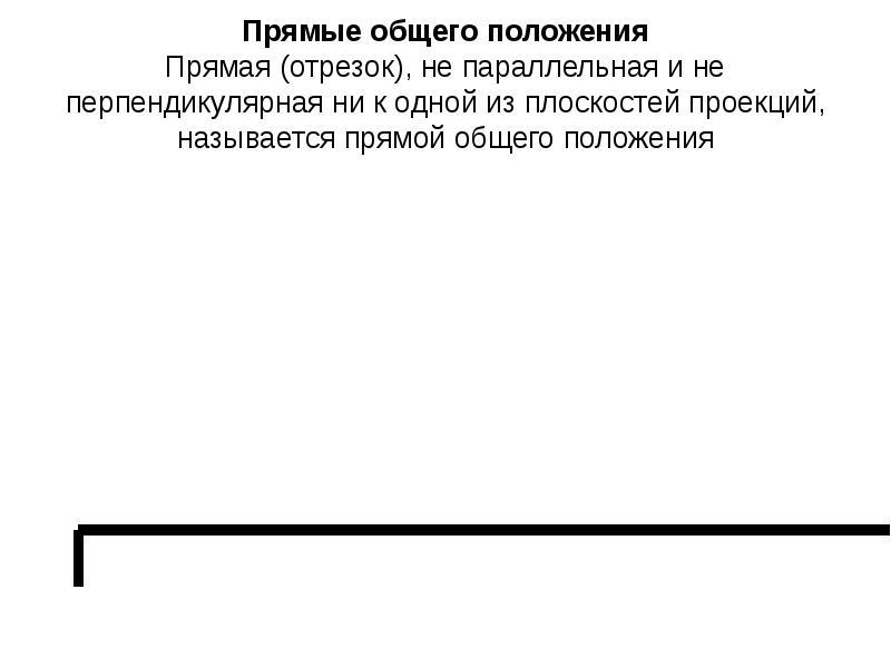 Прямые общего положения Прямая (отрезок), не параллельная и не перпендикулярная ни к одной из плоско