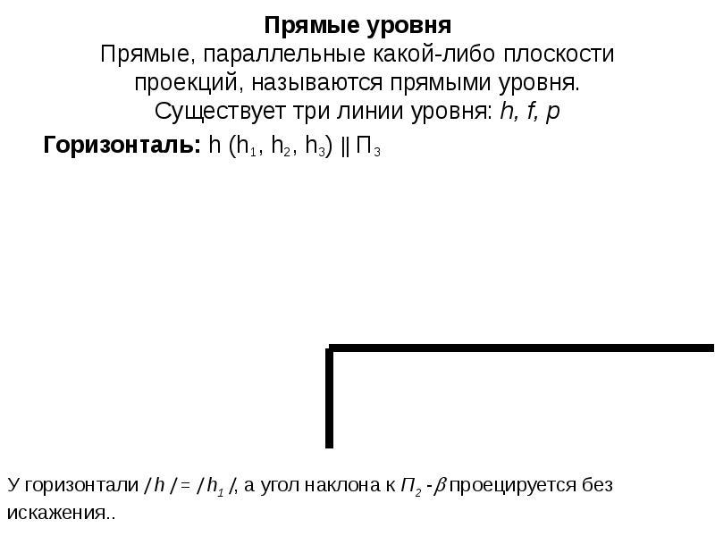 Прямые уровня Прямые, параллельные какой-либо плоскости проекций, называются прямыми уровня. Существ