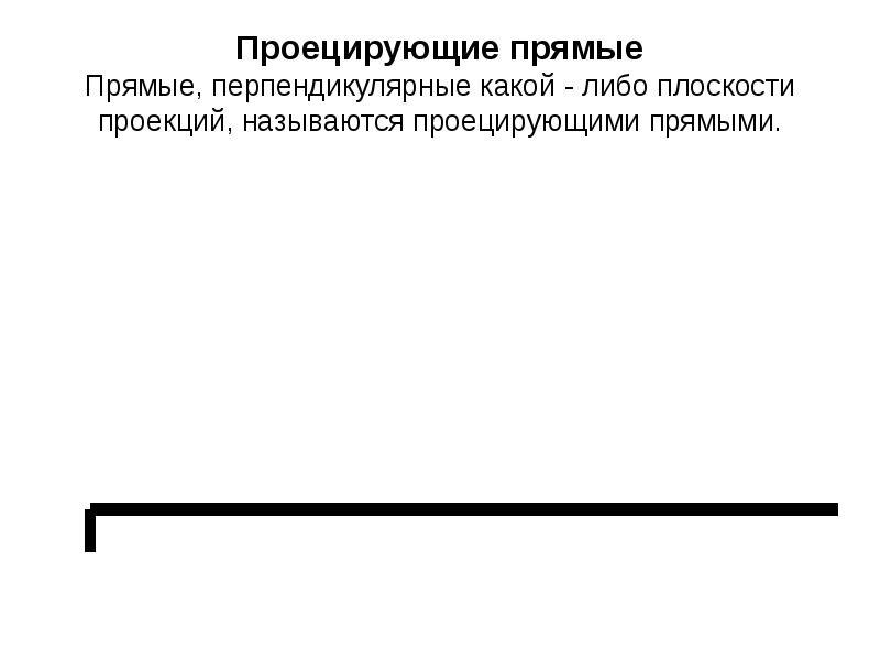 Проецирующие прямые Прямые, перпендикулярные какой - либо плоскости проекций, называются проецирующи