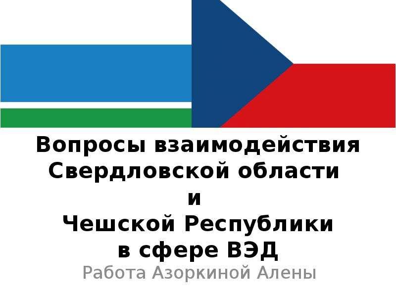 Презентация Вопросы взаимодействия Свердловской области и Чешской Республики в сфере ВЭД