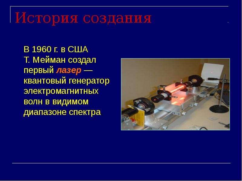 История создания В 1960 г. в США Т. Мейман создал первый лазер — квантовый генератор электромагнитны