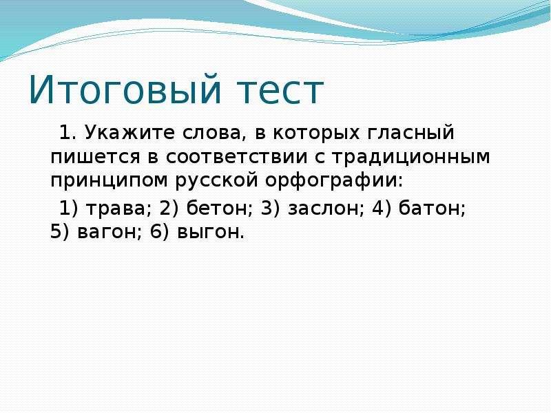 Итоговый тест 1. Укажите слова, в которых гласный пишется в соответствии с традиционным принципом ру