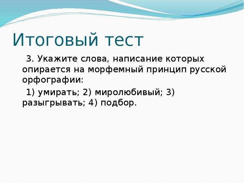 Итоговый тест 3. Укажите слова, написание которых опирается на морфемный принцип русской орфографии: