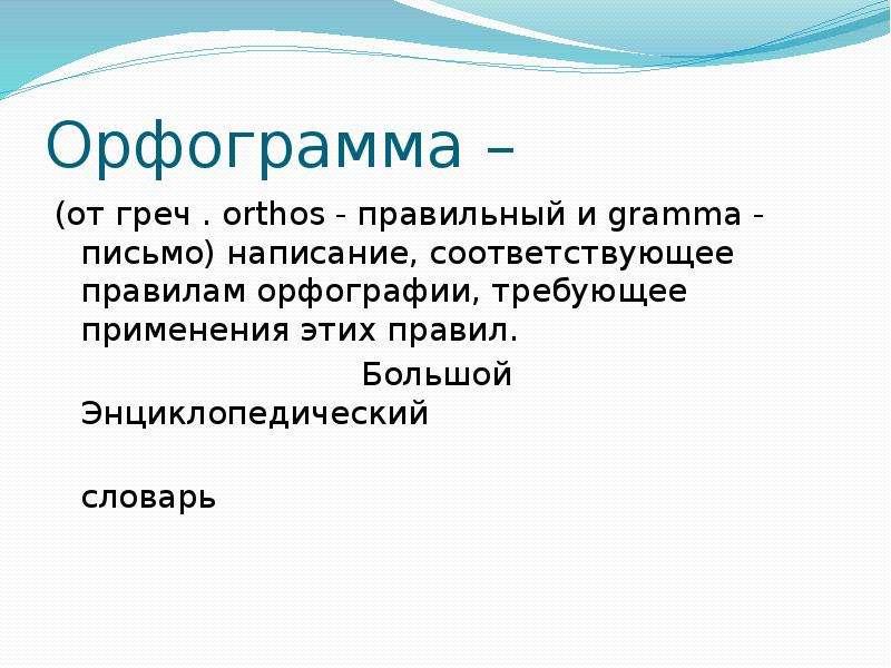 Орфограмма – (от греч . orthos - правильный и gramma - письмо) написание, соответствующее правилам о