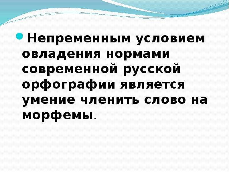 Непременным условием овладения нормами современной русской орфографии является умение членить слово