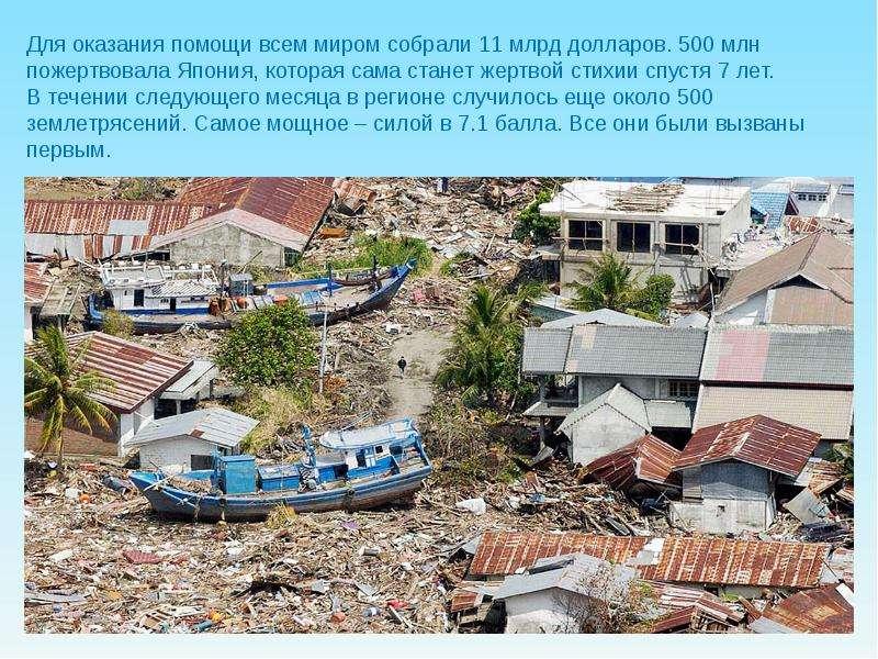 Для оказания помощи всем миром собрали 11 млрд долларов. 500 млн пожертвовала Япония, которая сама с