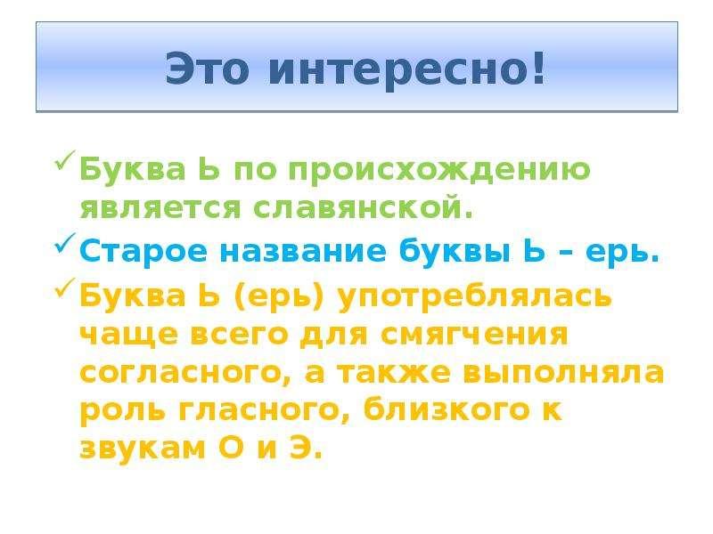 Это интересно! Буква Ь по происхождению является славянской. Старое название буквы Ь – ерь. Буква Ь