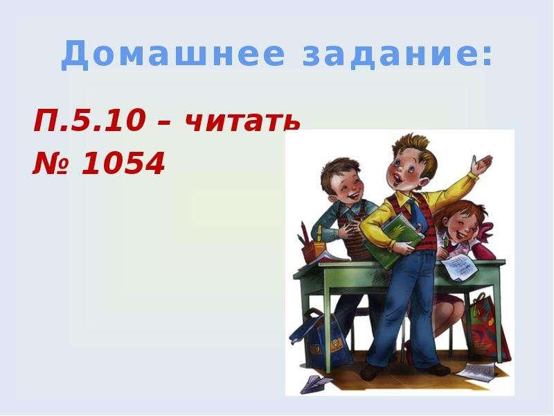Домашнее задание: П. 5. 10 – читать № 1054