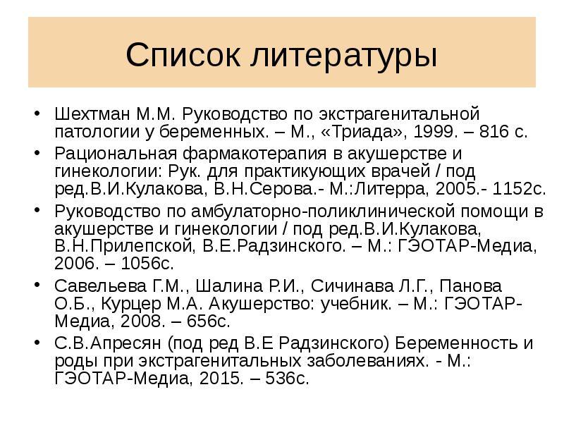 Список литературы Шехтман М. М. Руководство по экстрагенитальной патологии у беременных. – М. , «Три