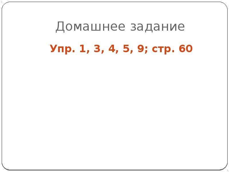 Домашнее задание Упр. 1, 3, 4, 5, 9; стр. 60