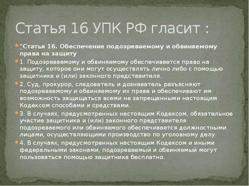 """Статья 16 УПК РФ гласит : """"Статья 16. Обеспечение подозреваемому и обвиняемому права на защиту"""