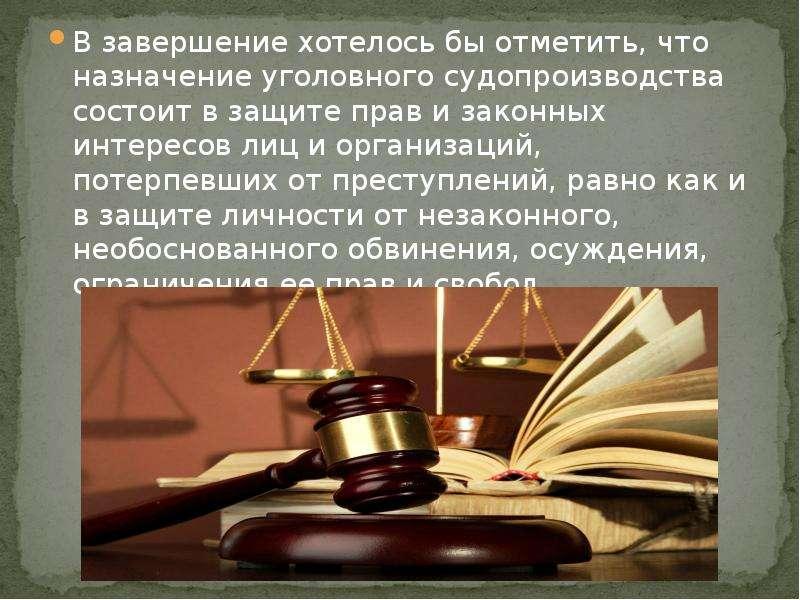 В завершение хотелось бы отметить, что назначение уголовного судопроизводства состоит в защите прав