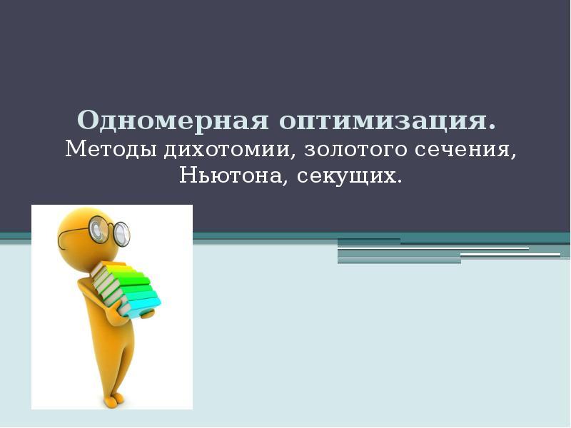 Презентация Одномерная оптимизация. Методы дихотомии, золотого сечения, Ньютона, секущих