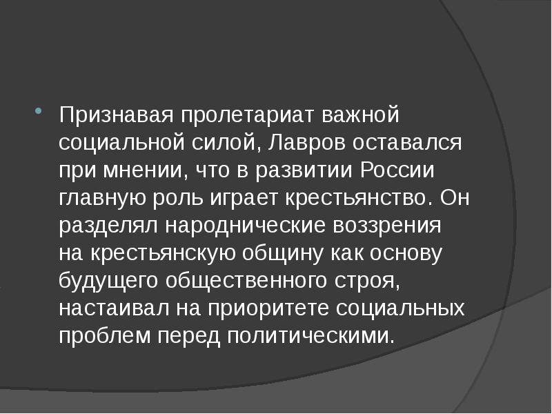 Признавая пролетариат важной социальной силой, Лавров оставался при мнении, что в развитии России гл