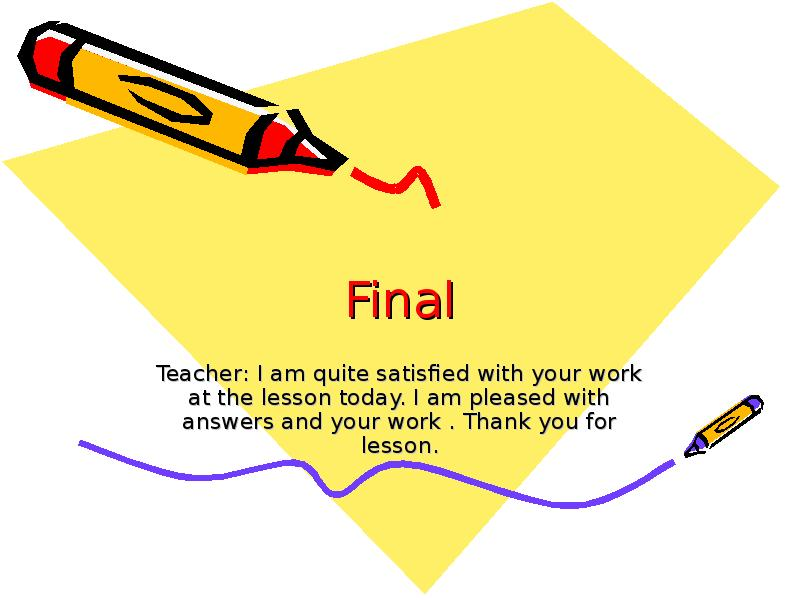 Final Teacher: I am quite satisfied with your work at the lesson today. I am pleased with answers an