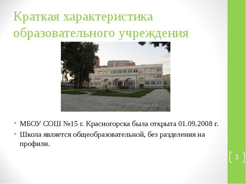 Краткая характеристика образовательного учреждения МБОУ СОШ №15 г. Красногорска была открыта 01. 09.