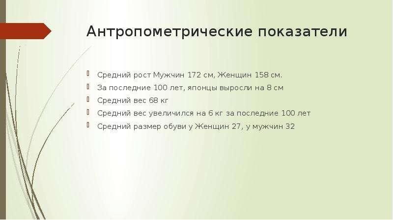 Антропометрические показатели Средний рост Мужчин 172 см, Женщин 158 см. За последние 100 лет, японц