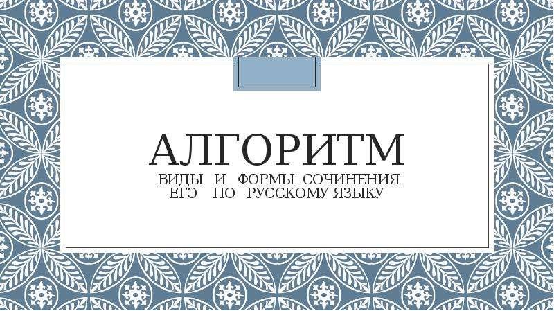Алгоритм, виды и формы сочинения ЕГЭ по русскому языку