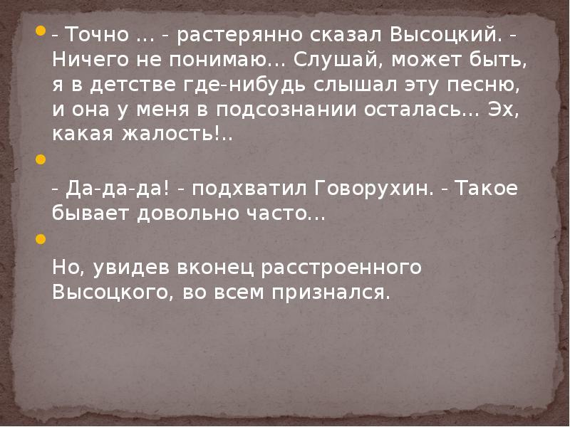 - Точно . . . - растерянно сказал Высоцкий. - Ничего не понимаю. . . Слушай, может быть, я в детстве