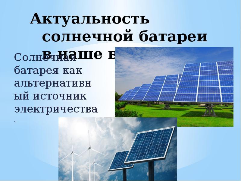 Актуальность солнечной батареи в наше время Солнечная батарея как альтернативный источник электричес