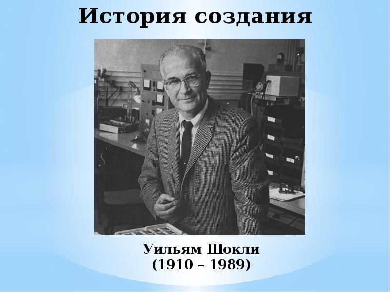 История создания Уильям Шокли (1910 – 1989)