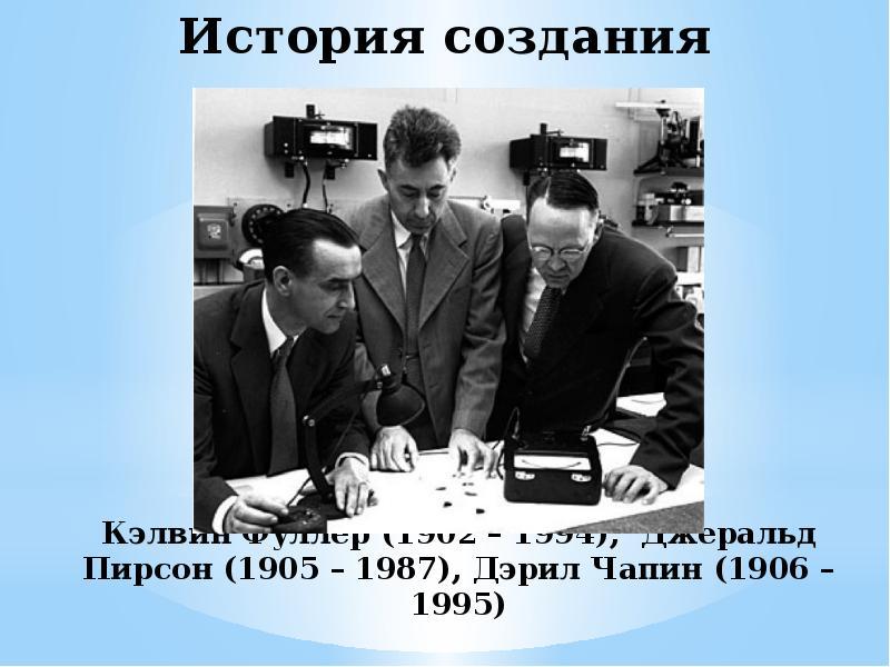 История создания Кэлвин Фуллер (1902 – 1994), Джеральд Пирсон (1905 – 1987), Дэрил Чапин (1906 – 199