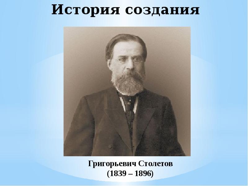 История создания Григорьевич Столетов (1839 – 1896)