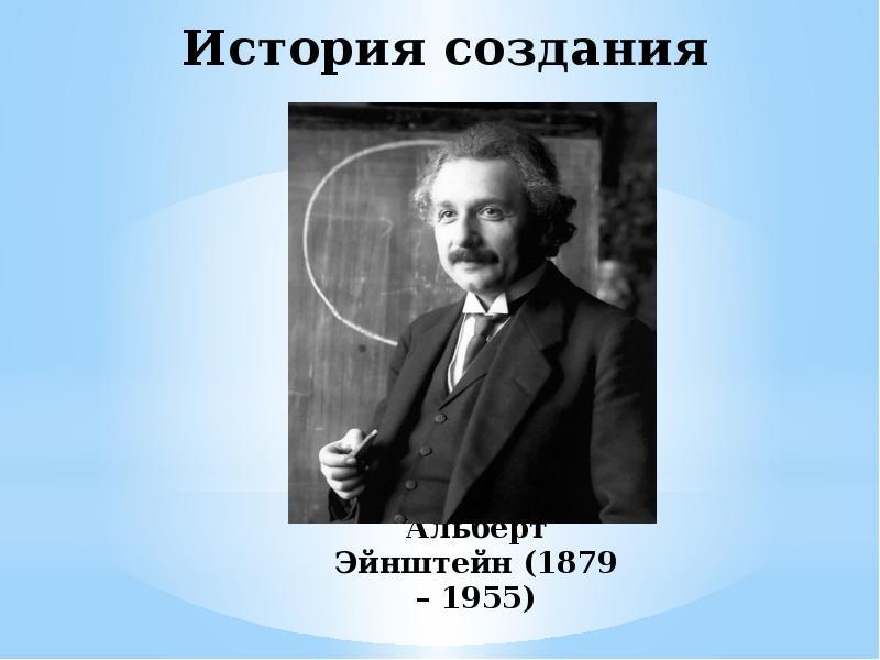 История создания Альберт Эйнштейн (1879 – 1955)